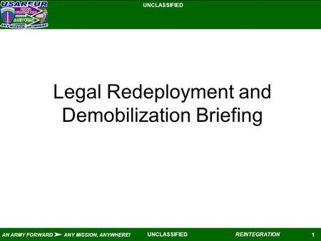 UNCLASSIFIED 1 AN ARMY FORWARD ANY MISSION, ANYWHERE! REINTEGRATIONUNCLASSIFIED Legal Redeployment and Demobilization Briefing.
