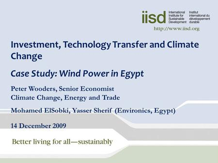 Investment, Technology Transfer and Climate Change Case Study: Wind Power in Egypt Peter Wooders, Senior Economist Climate Change, Energy and Trade Mohamed.
