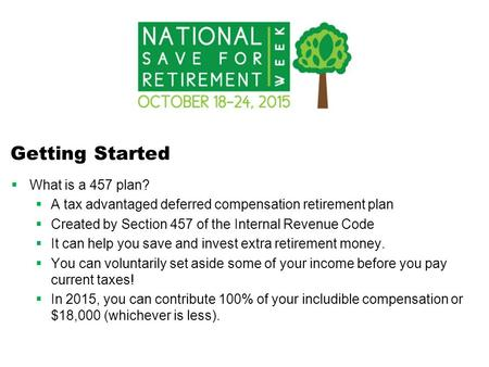 Getting Started  What is a 457 plan?  A tax advantaged deferred compensation retirement plan  Created by Section 457 of the Internal Revenue Code 