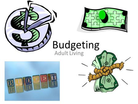 Budgeting Adult Living. What is a budget? A budget is a plan for spending and saving your money A budget includes: – Income- the amount of $ you earn.