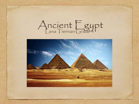 Ancient Egypt Lana Tiernan Grade 4. About Ancient Egypt From coffins to mummies, to pyramids to deserts, Egypt has always been an important country. In.