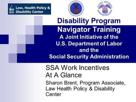 Disability Program Navigator Training A Joint Initiative of the U.S. Department of Labor and the Social Security Administration SSA Work Incentives At.