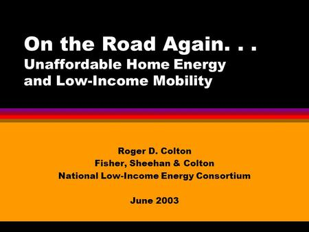 On the Road Again... Unaffordable Home Energy and Low-Income Mobility Roger D. Colton Fisher, Sheehan & Colton National Low-Income Energy Consortium June.