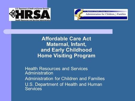 Affordable Care Act Maternal, Infant, and Early Childhood Home Visiting Program Health Resources and Services Administration Administration for Children.