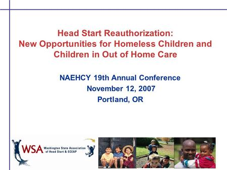 Head Start Reauthorization: New Opportunities for Homeless Children and Children in Out of Home Care NAEHCY 19th Annual Conference November 12, 2007 Portland,