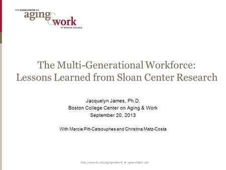 The Multi-Generational Workforce: Lessons Learned from Sloan Center Research Jacquelyn James, Ph.D. Boston College Center on Aging & Work September 20,