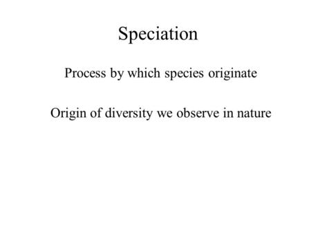 Speciation Process by which species originate Origin of diversity we observe in nature.