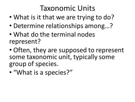 Taxonomic Units What is it that we are trying to do? Determine relationships among…? What do the terminal nodes represent? Often, they are supposed to.