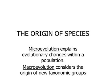 THE ORIGIN OF SPECIES Microevolution explains evolutionary changes within a population. Macroevolution considers the origin of new taxonomic groups.
