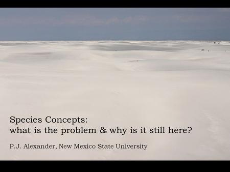 Species Concepts: what is the problem & why is it still here? P.J. Alexander, New Mexico State University.