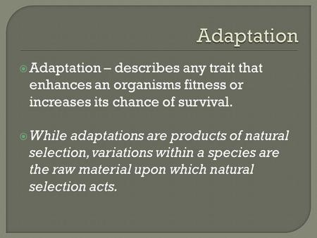  Adaptation – describes any trait that enhances an organisms fitness or increases its chance of survival.  While adaptations are products of natural.