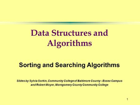 1 Data Structures and Algorithms Sorting and Searching Algorithms Slides by Sylvia Sorkin, Community College of Baltimore County - Essex Campus and Robert.