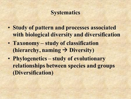 Systematics Study of pattern and processes associated with biological diversity and diversification Taxonomy – study of classification (hierarchy, naming.