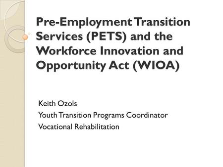 Pre-Employment Transition Services (PETS) and the Workforce Innovation and Opportunity Act (WIOA) Keith Ozols Youth Transition Programs Coordinator Vocational.