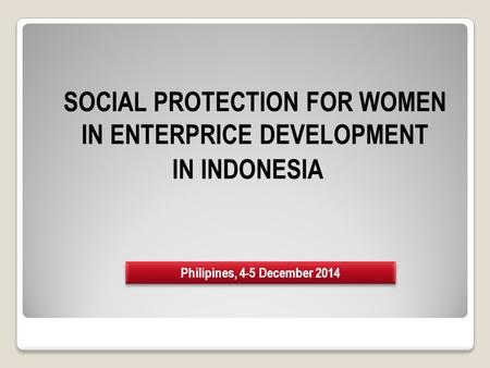 SOCIAL PROTECTION FOR WOMEN IN ENTERPRICE DEVELOPMENT IN INDONESIA Philipines, 4-5 December 2014.