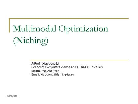 Multimodal Optimization (Niching) A/Prof. Xiaodong Li School of Computer Science and IT, RMIT University Melbourne, Australia