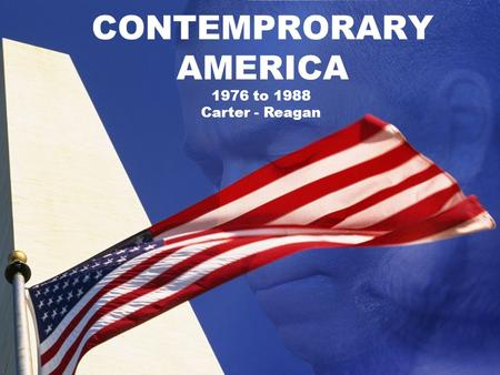 CONTEMPRORARY AMERICA 1976 to 1988 Carter - Reagan.