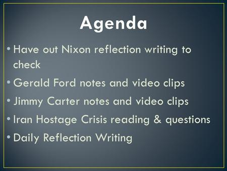 Have out Nixon reflection writing to check Gerald Ford notes and video clips Jimmy Carter notes and video clips Iran Hostage Crisis reading & questions.