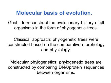 Molecular basis of evolution. Goal – to reconstruct the evolutionary history of all organisms in the form of phylogenetic trees. Classical approach: phylogenetic.