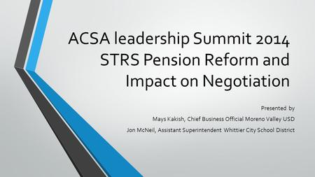 ACSA leadership Summit 2014 STRS Pension Reform and Impact on Negotiation Presented by Mays Kakish, Chief Business Official Moreno Valley USD Jon McNeil,
