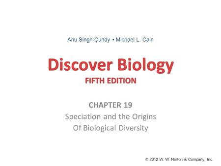 Discover Biology FIFTH EDITION CHAPTER 19 Speciation and the Origins Of Biological Diversity © 2012 W. W. Norton & Company, Inc. Anu Singh-Cundy Michael.