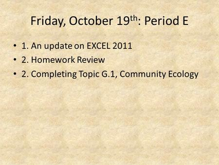 Friday, October 19 th : Period E 1. An update on EXCEL 2011 2. Homework Review 2. Completing Topic G.1, Community Ecology.