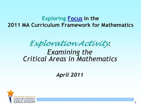 1 Exploring Focus in the 2011 MA Curriculum Framework for Mathematics Exploration Activity : Examining the Critical Areas in Mathematics April 2011.