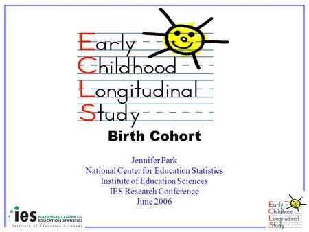 Birth Cohort Jennifer Park National Center for Education Statistics Institute of Education Sciences IES Research Conference June 2006.