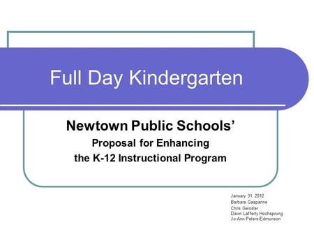 Full Day Kindergarten Newtown Public Schools' Proposal for Enhancing the K-12 Instructional Program January 31, 2012 Barbara Gasparine Chris Geissler Dawn.