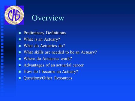 Overview n Preliminary Definitions n What is an Actuary? n What do Actuaries do? n What skills are needed to be an Actuary? n Where do Actuaries work?