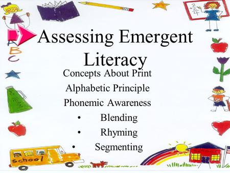 Assessing Emergent Literacy Concepts About Print Alphabetic Principle Phonemic Awareness Blending Rhyming Segmenting.