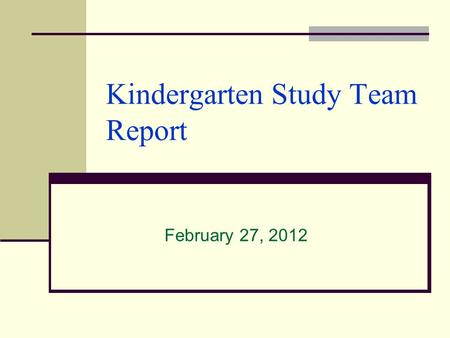 Kindergarten Study Team Report February 27, 2012.
