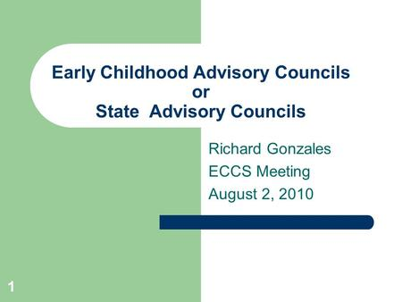1 Early Childhood Advisory Councils or State Advisory Councils Richard Gonzales ECCS Meeting August 2, 2010.