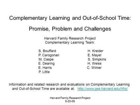 Harvard Family Research Project 6-20-06 Complementary Learning and Out-of-School Time: Promise, Problem and Challenges Harvard Family Research Project.