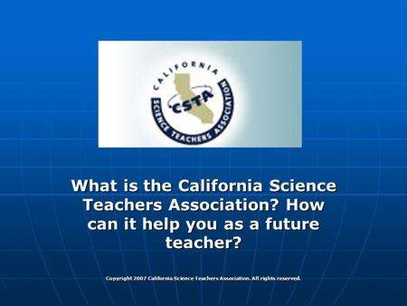 CSTA & You! What is the California Science Teachers Association? How can it help you as a future teacher? Copyright 2007 California Science Teachers Association.