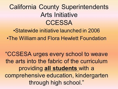 "California County Superintendents Arts Initiative CCESSA Statewide initiative launched in 2006 The William and Flora Hewlett Foundation ""CCSESA urges every."