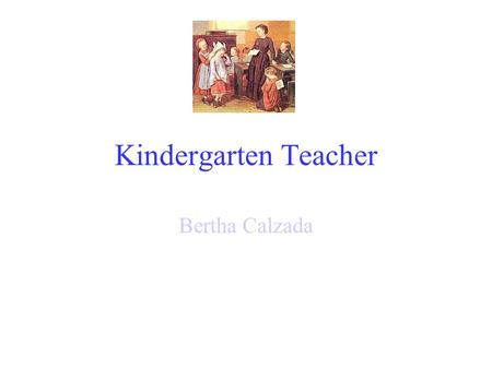 Kindergarten Teacher Bertha Calzada Education Completion of a bachelor's or higher degree. Completion of a multi-subject professional teacher preparation.