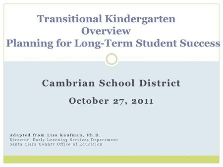 Cambrian School District October 27, 2011 Transitional Kindergarten Overview Planning for Long-Term Student Success Adapted from Lisa Kaufman, Ph.D. Director,