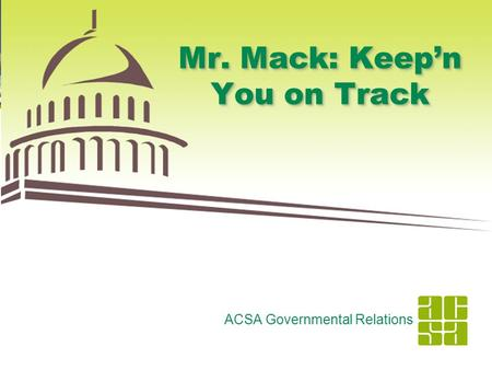 1 Mr. Mack: Keep'n You on Track ACSA Governmental Relations.
