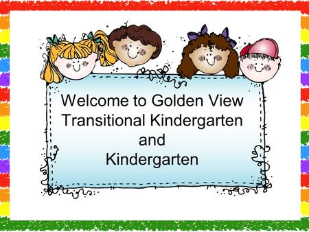 Welcome to Golden View Transitional Kindergarten and Kindergarten.