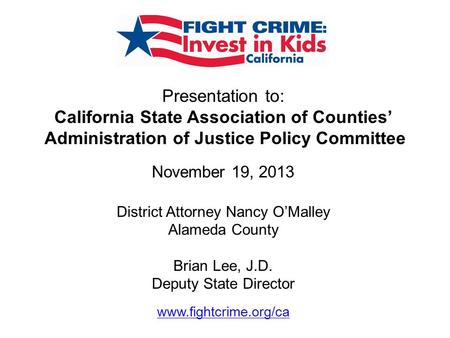 Presentation to: California State Association of Counties' Administration of Justice Policy Committee November 19, 2013 District Attorney Nancy O'Malley.