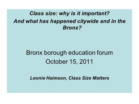 Class size: why is it important? And what has happened citywide and in the Bronx? Bronx borough education forum October 15, 2011 Leonie Haimson, Class.