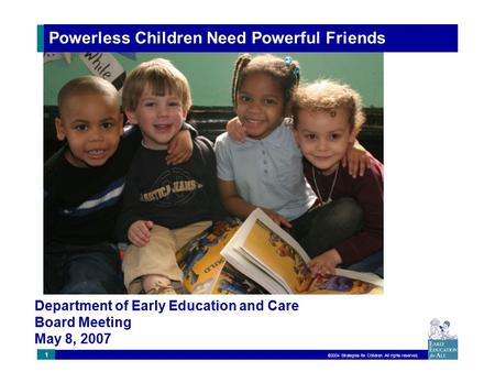 ©2004 Strategies for Children. All rights reserved. 1 Powerless Children Need Powerful Friends Department of Early Education and Care Board Meeting May.