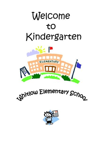 Welcome to Kindergarten. Dear Kindergarten Parents, Welcome to our exciting kindergarten world at Whitlow Elementary. For those of you experiencing a.