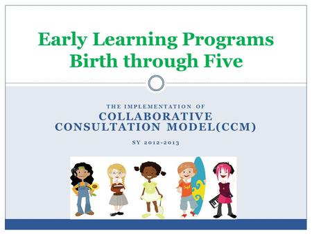 THE IMPLEMENTATION OF COLLABORATIVE CONSULTATION MODEL(CCM) SY 2012-2013 Early Learning Programs Birth through Five.