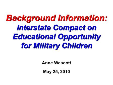 Background Information: Interstate Compact on Educational Opportunity for Military Children Anne Wescott May 25, 2010.