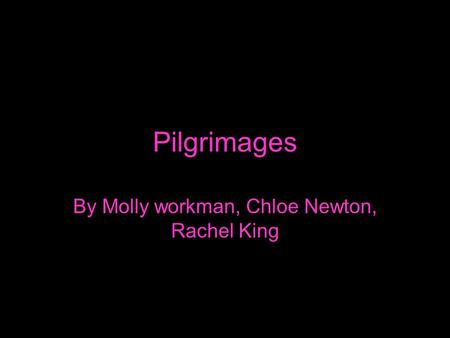 Pilgrimages By Molly workman, Chloe Newton, Rachel King.
