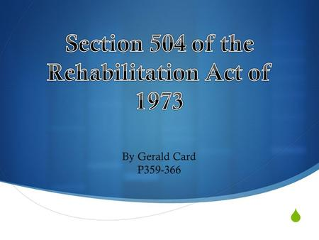  By Gerald Card P359-366.  Protects handicapped children and adults from discrimination in institutions receiving federal funds  Handicapped-Any person.