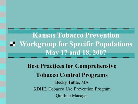 Kansas Tobacco Prevention Workgroup for Specific Populations May 17 and 18, 2007 Best Practices for Comprehensive Tobacco Control Programs Becky Tuttle,