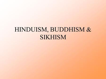 HINDUISM, BUDDHISM & SIKHISM. Hinduism Strongly tied to: –Indian history and culture –Indus Valley Civilization –Aryan culture, language and social organization.